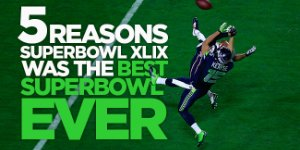 Five Reasons Super Bowl XLIX Was Better Than Any Super Bowl Before It