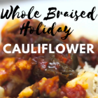 Whole Braised Holiday Cauliflower