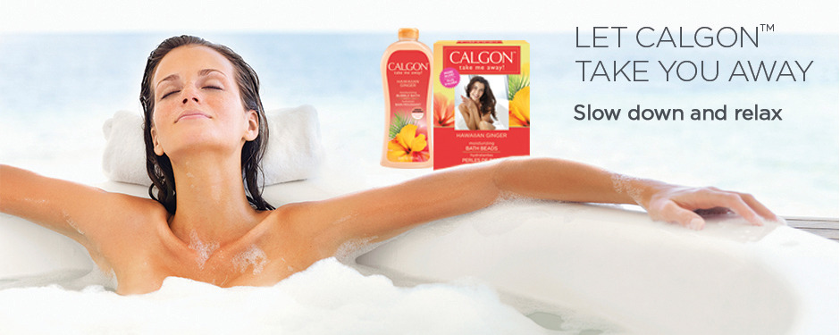 LET CALGON™ TAKE YOU AWAY Slow down and relax