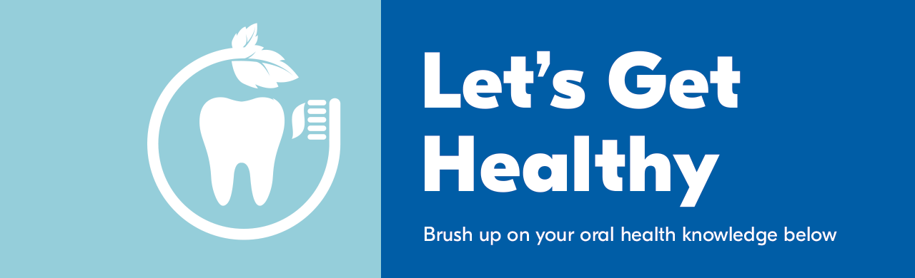 Let's get healthy. Brush up on your oral health knowledge below.