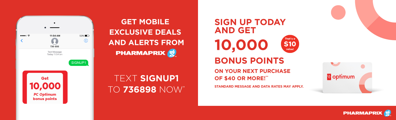 Get mobile exclusive deals and alerts from Pharmaprix. Text SIGNUP1 to 736989 now*! Sign up today and get 10,000 bonus points on your next purchase of $40 or more!** Click to learn more.