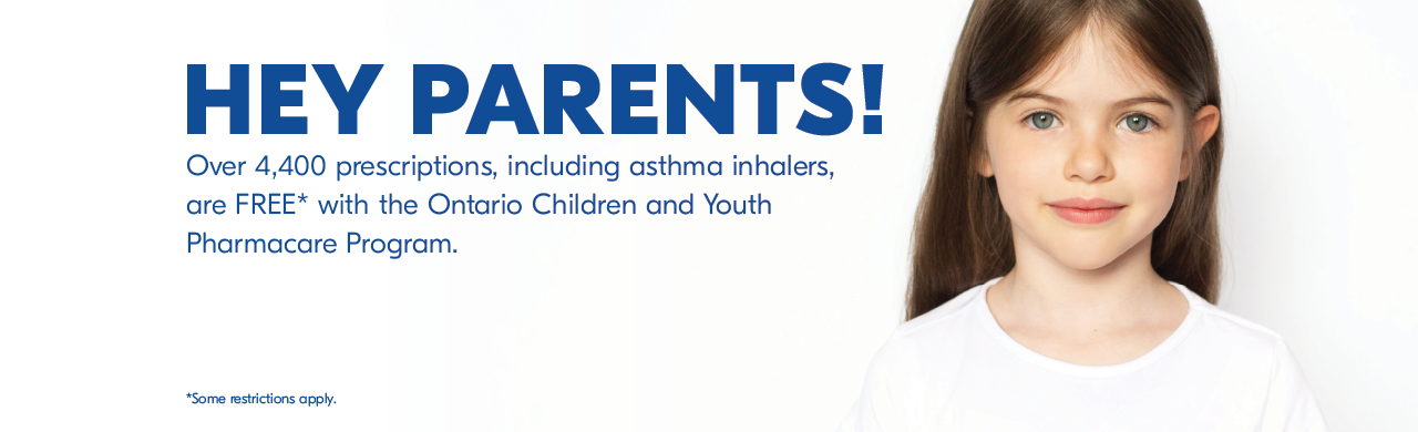 Over 4,400 prescriptions are FREE* with the Ontario Children and Youth Pharmacare Program. Some restrictions apply.
