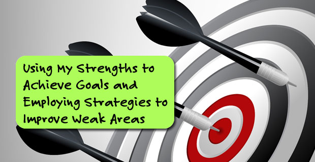 Using My Strengths to Achieve Goals and Employing Strategies to Improve Weak Areas