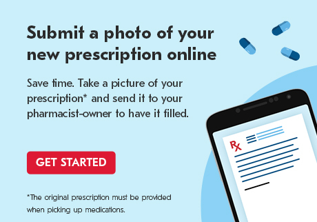 Submit a photo of your new prescription online. Take a picture of your prescription* and send it to your pharmacist-owner to have it filled. GET STARTED.