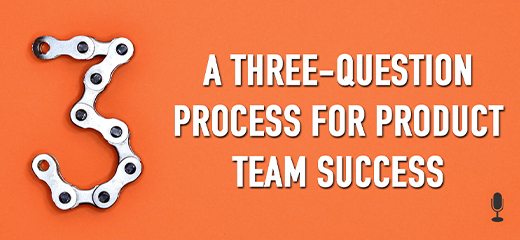 A Three-Question Process for Product Team Success (Pragmatic Live Transcripts)