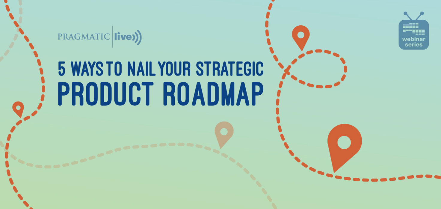 5 Ways to Nail Your Strategic Product Roadmap