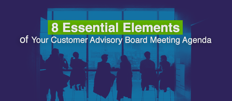 8 Essential Elements of Your Customer Advisory Board Meeting Agenda