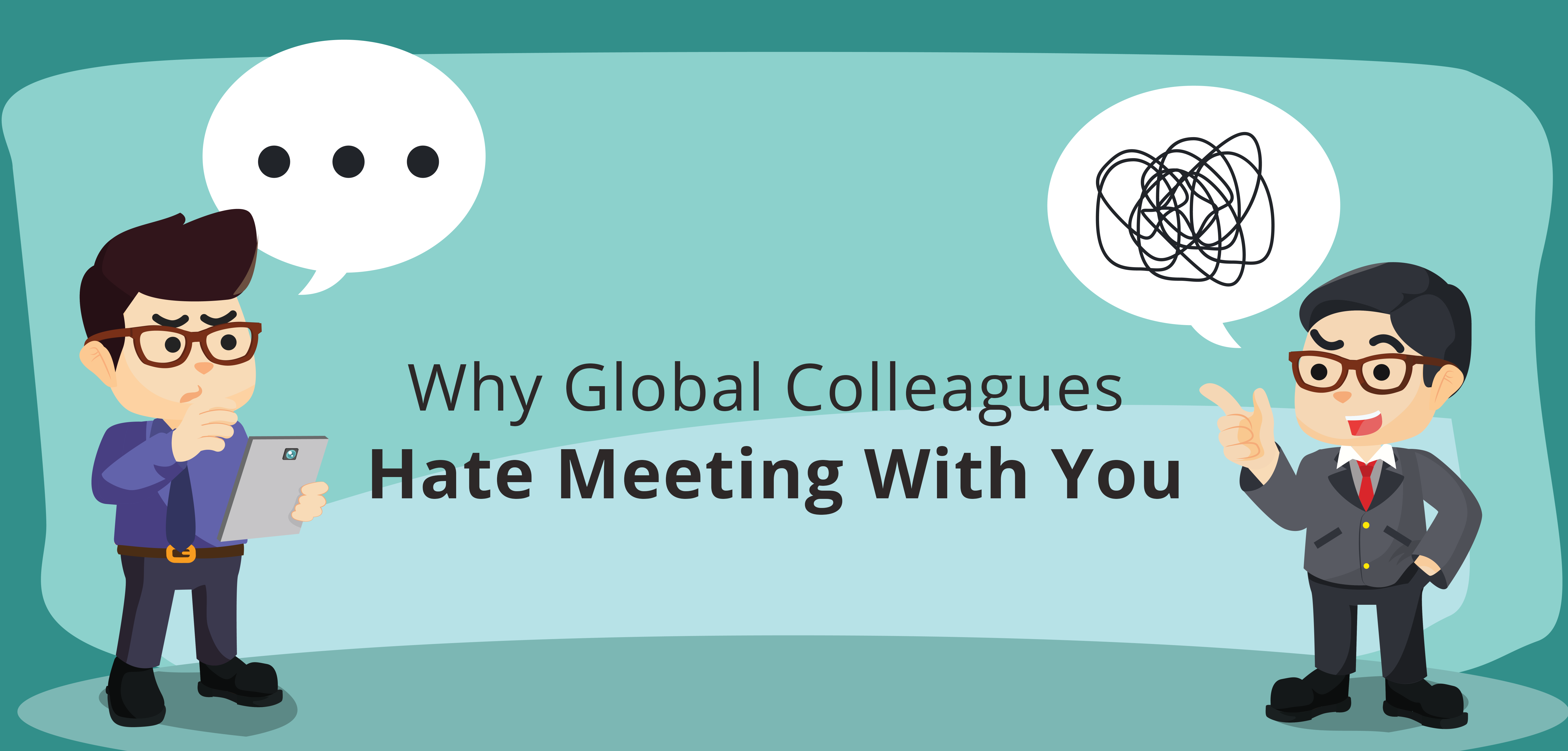 Why Your Global Colleagues Hate Meeting With You