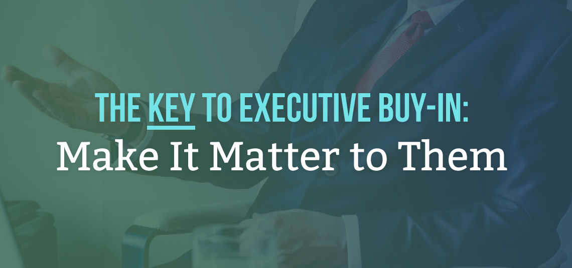 The Key to Executive Buy-in: Make It Matter to Them