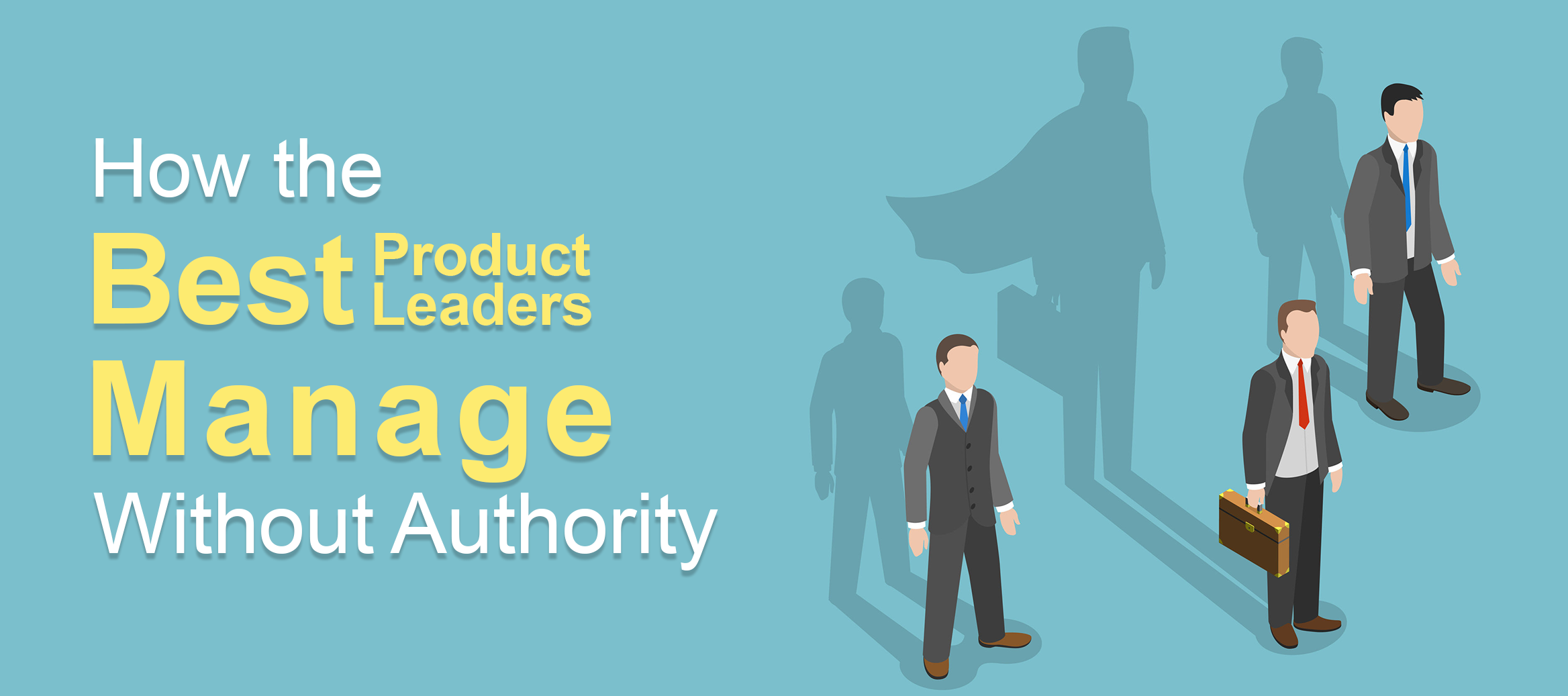 How the Best Product Leaders Manage Without Authority