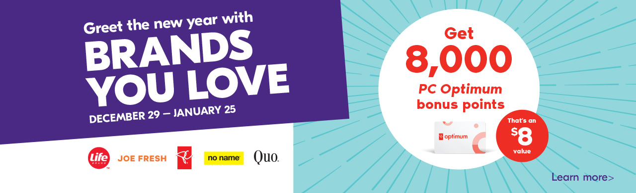 December 29 - January 25. Greet the new year with brands you love. Get 8,000 PC Optimum bonus points. Learn more >
