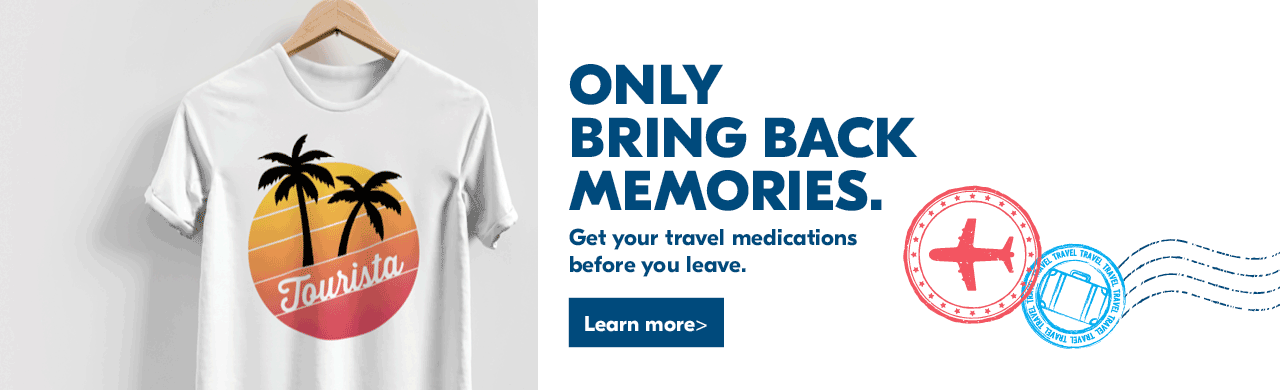 Only bring back memories.   Get your travel medications before you leave.   Learn more>