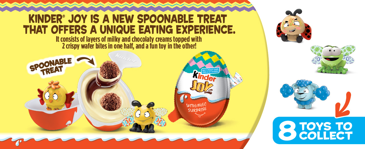 Kinder® Joy is a new spoonable treat that offers a unique eating experience. It consists of layers of milky and chocolaty creams topped with two crispy wafer bites in one half, and a fun toy in the other! 8 toys to collect!