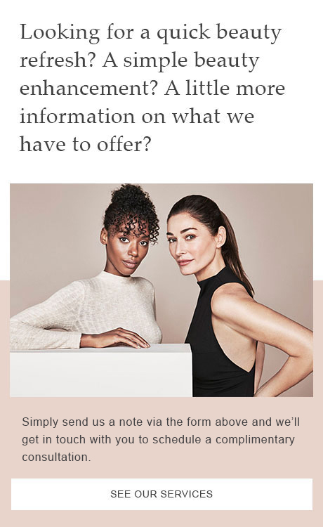 Looking for a beauty refresh? A beauty enhancement? A little more information on what we have to offer? Simply send us a note via the form below and we'll get in touch with you to shcedule a complementary consultation. See our services