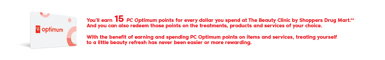 You will earn 15 PC Optimum points for every dollar you spend at The Beauty Clinic by Shoppers Drug Mart.** And you can also redeem those points on the treatments, products and services of your choice. With the benefit of earning and spending PC Optimum points on items and services, treating yourself to a little beauty refresh has never been easier or more rewarding.