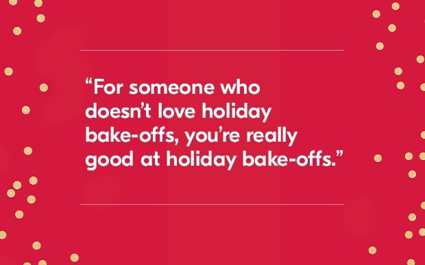 For someone who doesn't love holiday bake-offs, you're really good at holiday bake-offs.