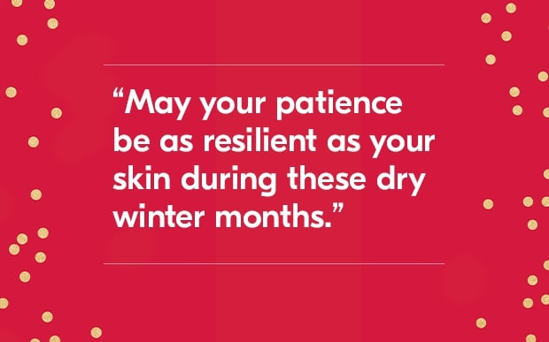 may your patience be as resilient as your skin during these dry winter months