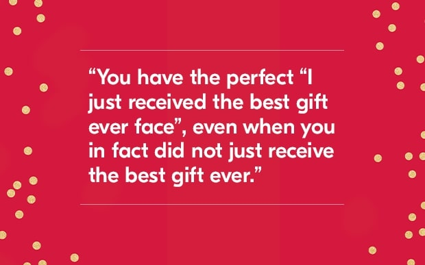 "you have the perfect ""I just received teh best gift ever face"", even when you in fact did not just receive the best gift ever"